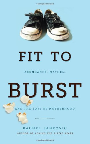 Fit to Burst : Abundance, Mayhem, and the Joys of Motherhood