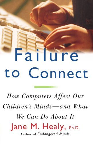 FAILURE TO CONNECT: How Computers Affect Our Children's Minds — and What We Can Do About It
